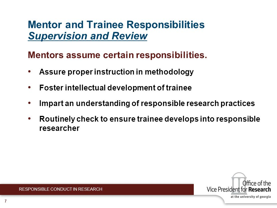 8 Mentor and Trainee Responsibilities Supervision and Review Review laboratory notebooks and other compilations of data Read manuscripts prepared by trainee carefully Accuracy, reasoning, appropriate assignment of credit Meet with trainee regularly to discuss work Encourage trainees to present and discuss data at lab meetings, other venues Supervision can be shared with postdocs, others.