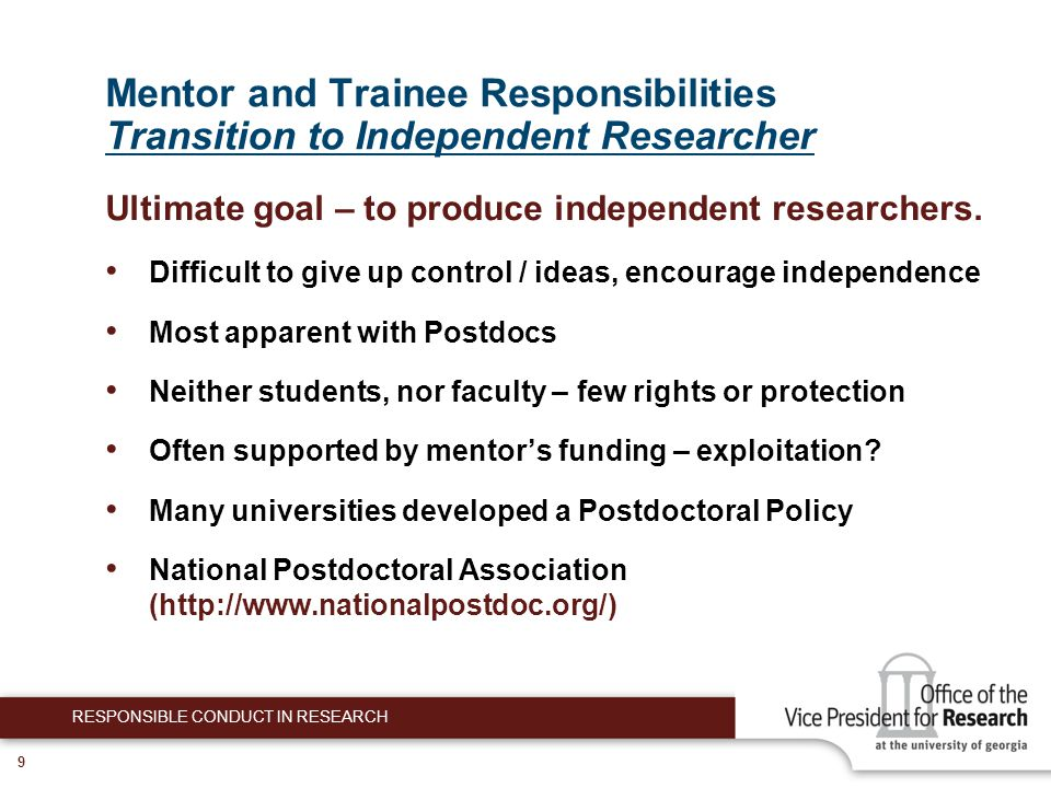 9 Mentor and Trainee Responsibilities Transition to Independent Researcher Ultimate goal – to produce independent researchers.