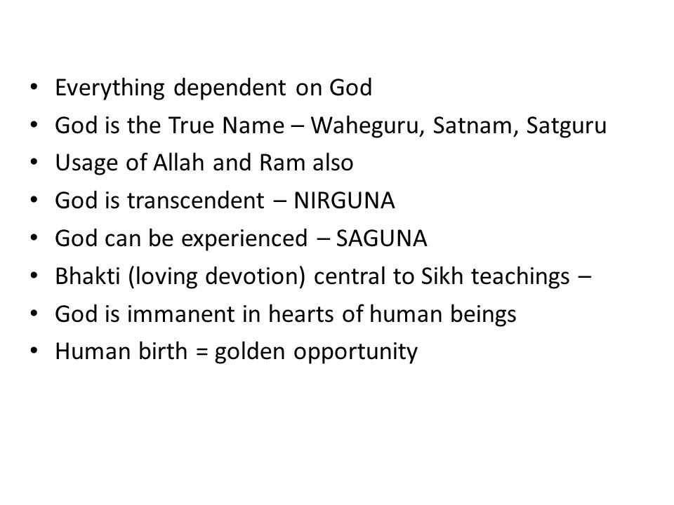 Everything dependent on God God is the True Name – Waheguru, Satnam, Satguru Usage of Allah and Ram also God is transcendent – NIRGUNA God can be expe