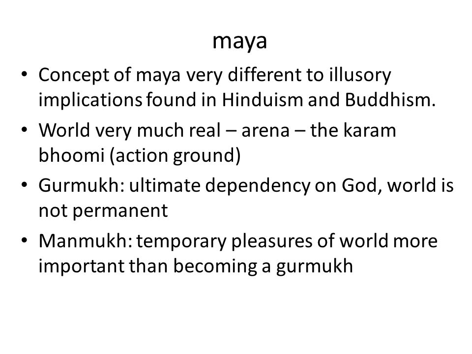 maya Concept of maya very different to illusory implications found in Hinduism and Buddhism. World very much real – arena – the karam bhoomi (action g