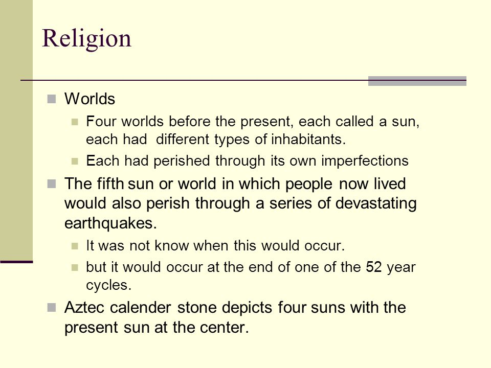 Religion Worlds Four worlds before the present, each called a sun, each had different types of inhabitants. Each had perished through its own imperfec