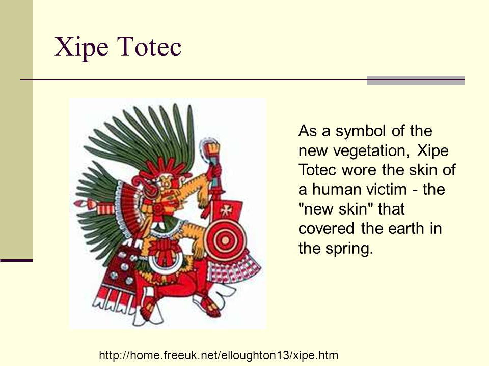 Xipe Totec As a symbol of the new vegetation, Xipe Totec wore the skin of a human victim - the