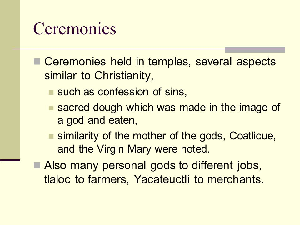 Ceremonies Ceremonies held in temples, several aspects similar to Christianity, such as confession of sins, sacred dough which was made in the image o