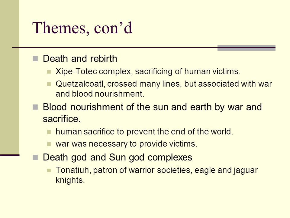Themes, con'd Death and rebirth Xipe-Totec complex, sacrificing of human victims. Quetzalcoatl, crossed many lines, but associated with war and blood