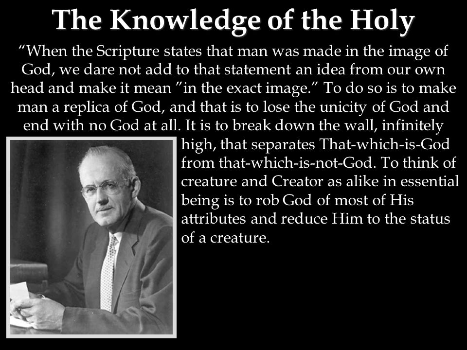 The Knowledge of the Holy When the Scripture states that man was made in the image of God, we dare not add to that statement an idea from our own head and make it mean in the exact image. To do so is to make man a replica of God, and that is to lose the unicity of God and end with no God at all.