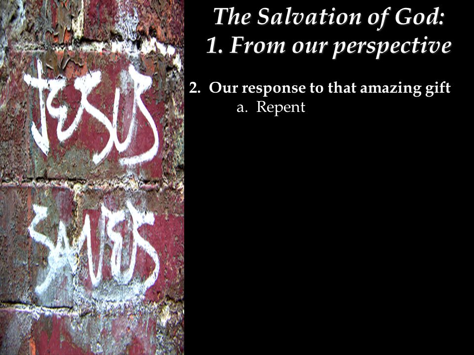 The Salvation of God: 1. From our perspective 2. Our response to that amazing gift a. Repent