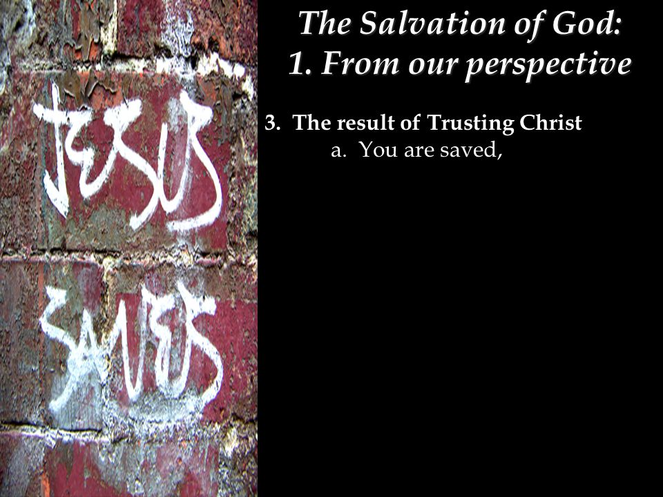The Salvation of God: 1. From our perspective 3. The result of Trusting Christ a. You are saved,