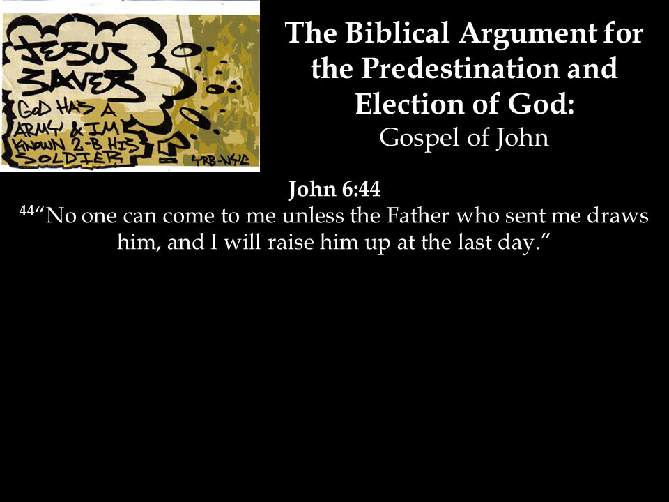 The Biblical Argument for the Predestination and Election of God: Gospel of John John 6:44 44 No one can come to me unless the Father who sent me draws him, and I will raise him up at the last day.