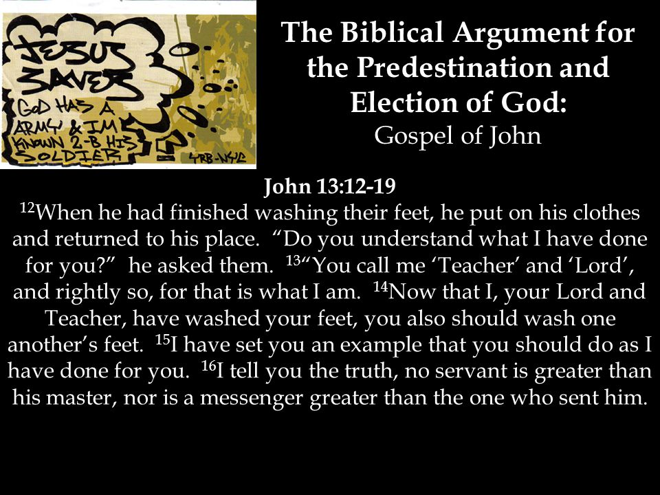 The Biblical Argument for the Predestination and Election of God: Gospel of John John 13:12-19 12 When he had finished washing their feet, he put on his clothes and returned to his place.