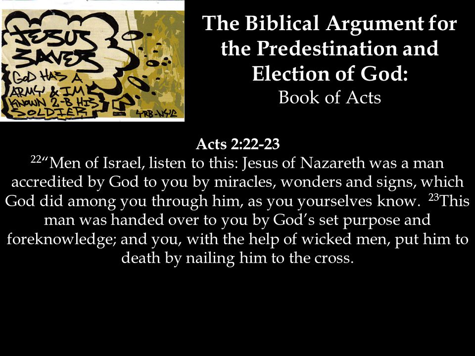 The Biblical Argument for the Predestination and Election of God: Book of Acts Acts 2:22-23 22 Men of Israel, listen to this: Jesus of Nazareth was a man accredited by God to you by miracles, wonders and signs, which God did among you through him, as you yourselves know.
