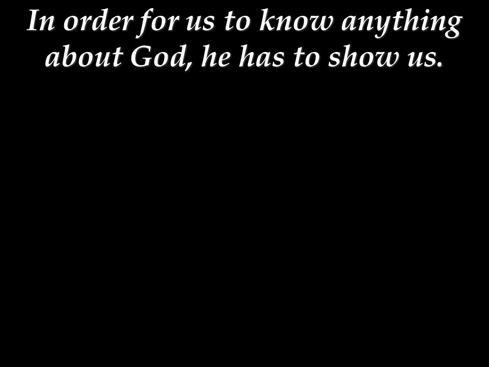 In order for us to know anything about God, he has to show us.