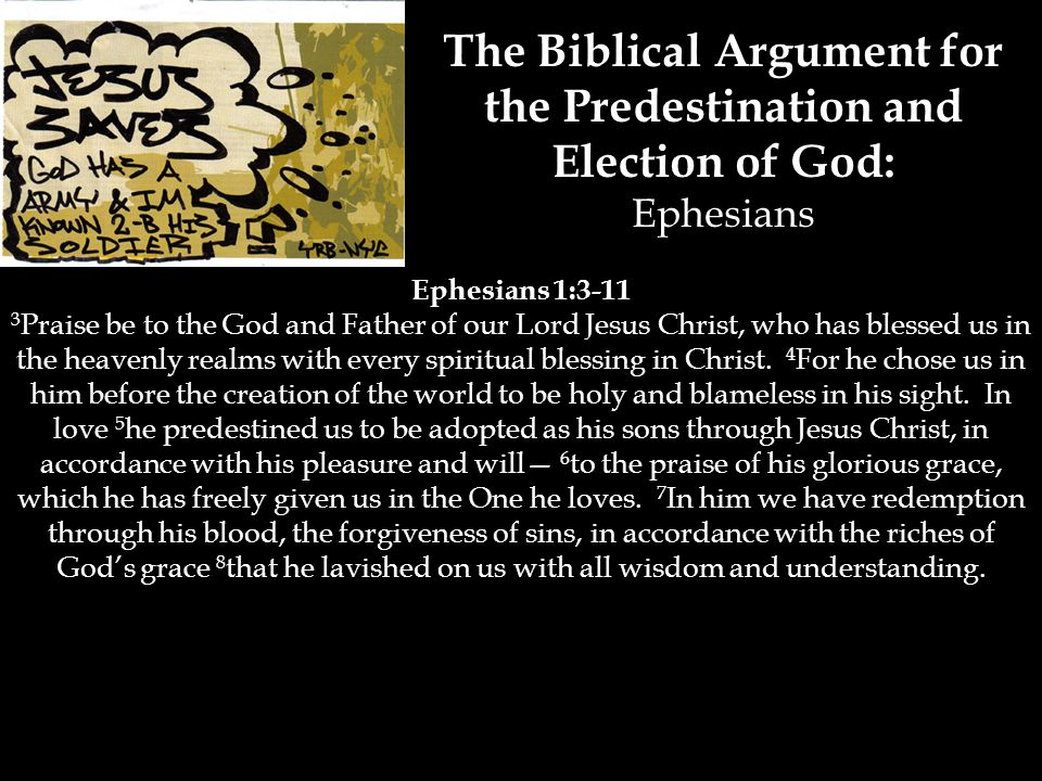 The Biblical Argument for the Predestination and Election of God: Ephesians Ephesians 1:3-11 3 Praise be to the God and Father of our Lord Jesus Christ, who has blessed us in the heavenly realms with every spiritual blessing in Christ.