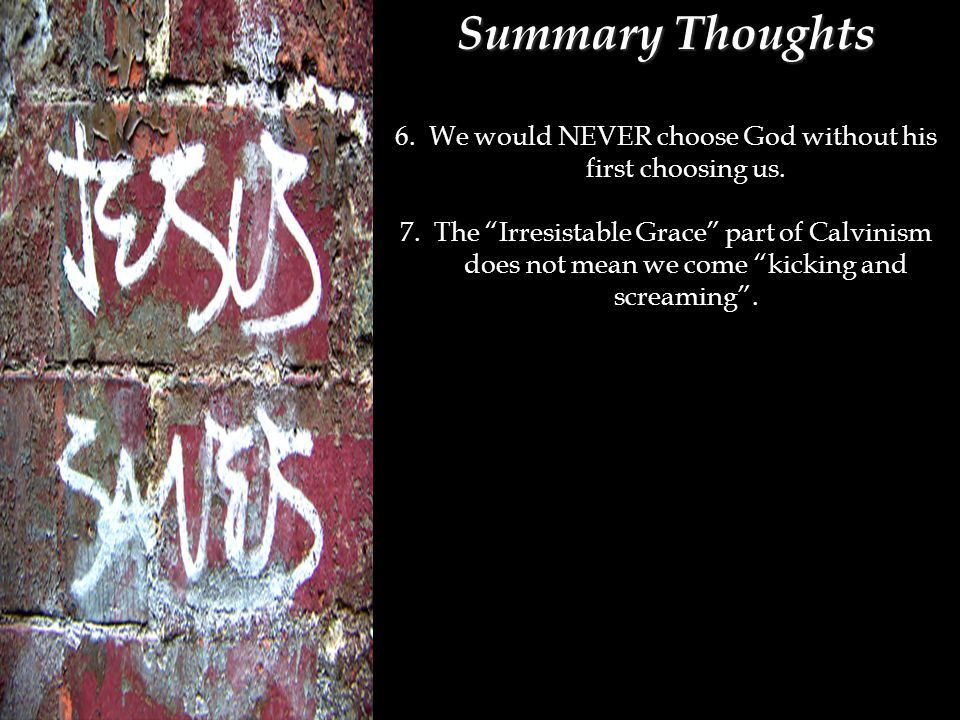 Summary Thoughts 6. We would NEVER choose God without his first choosing us.