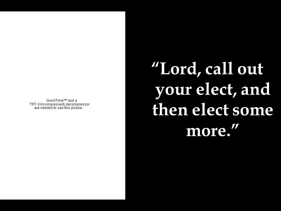 Lord, call out your elect, and then elect some more.