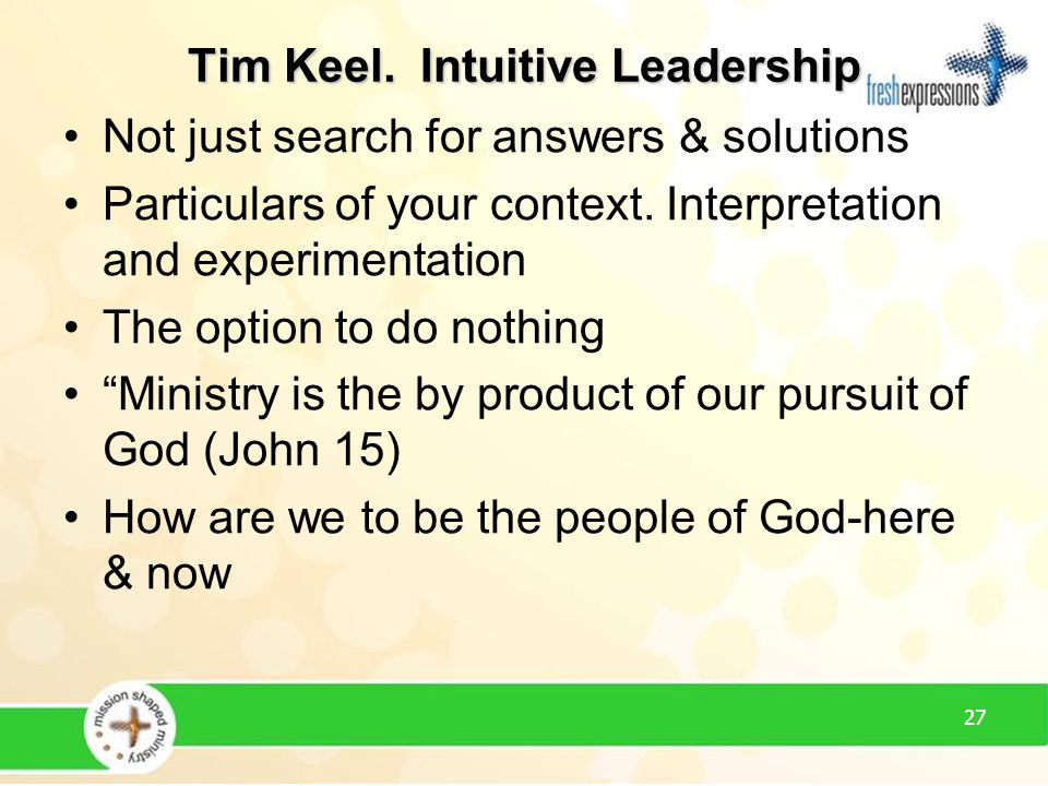 27 Tim Keel. Intuitive Leadership Not just search for answers & solutions Particulars of your context. Interpretation and experimentation The option t