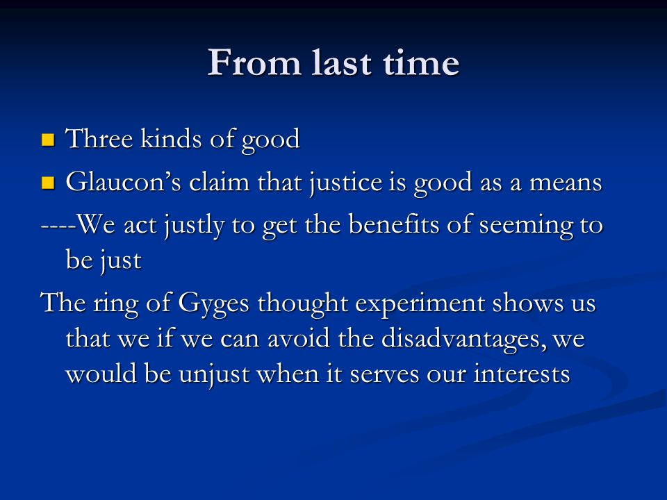 From last time Three kinds of good Three kinds of good Glaucon's claim that justice is good as a means Glaucon's claim that justice is good as a means ----We act justly to get the benefits of seeming to be just The ring of Gyges thought experiment shows us that we if we can avoid the disadvantages, we would be unjust when it serves our interests