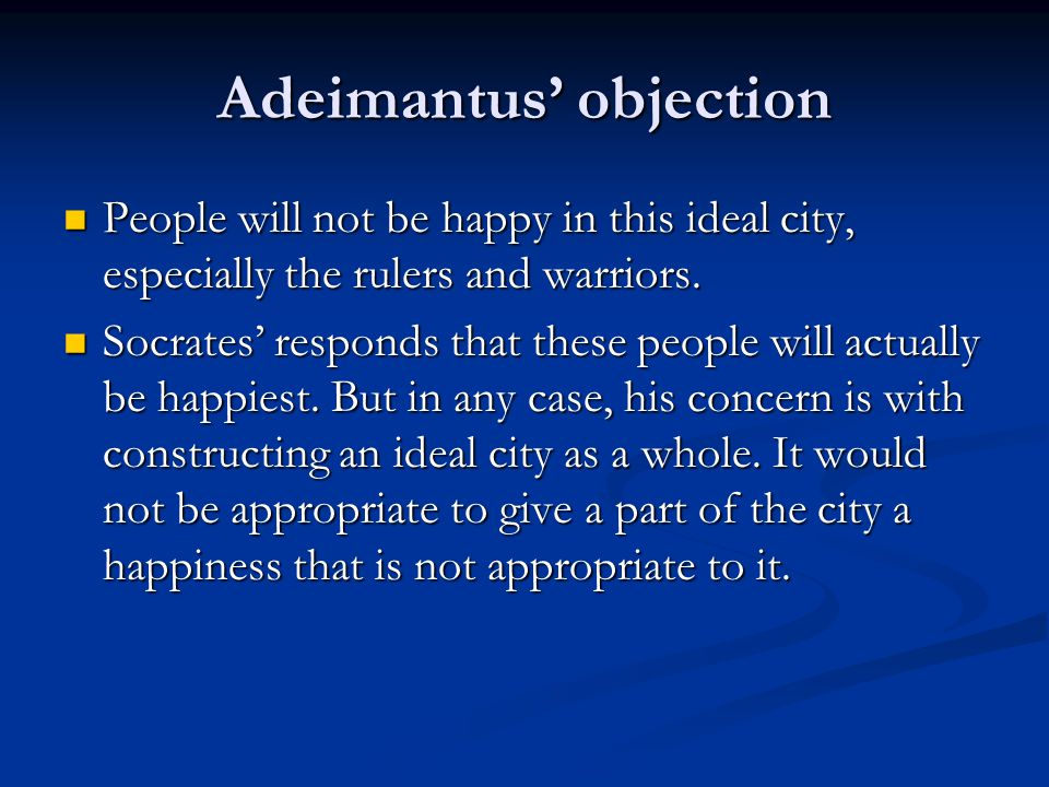 Adeimantus' objection People will not be happy in this ideal city, especially the rulers and warriors.