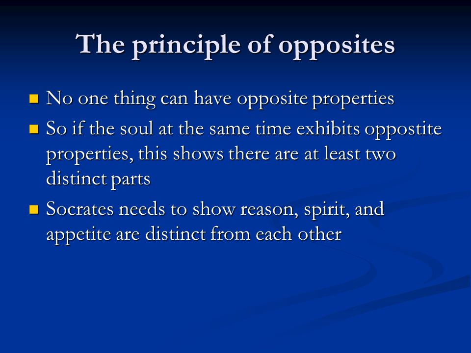 The principle of opposites No one thing can have opposite properties No one thing can have opposite properties So if the soul at the same time exhibits oppostite properties, this shows there are at least two distinct parts So if the soul at the same time exhibits oppostite properties, this shows there are at least two distinct parts Socrates needs to show reason, spirit, and appetite are distinct from each other Socrates needs to show reason, spirit, and appetite are distinct from each other
