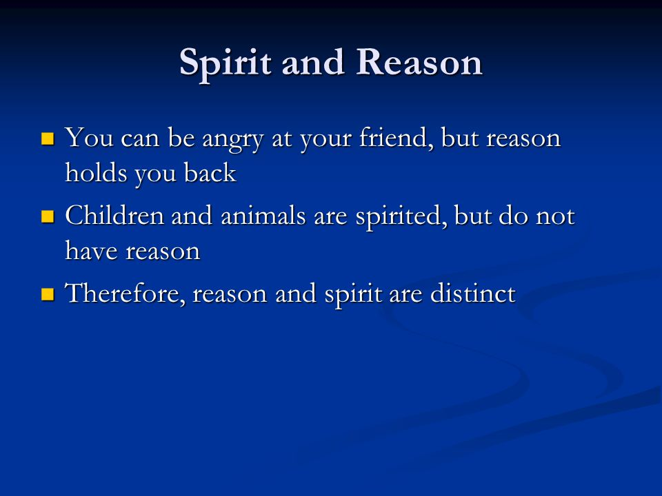 Spirit and Reason You can be angry at your friend, but reason holds you back You can be angry at your friend, but reason holds you back Children and animals are spirited, but do not have reason Children and animals are spirited, but do not have reason Therefore, reason and spirit are distinct Therefore, reason and spirit are distinct