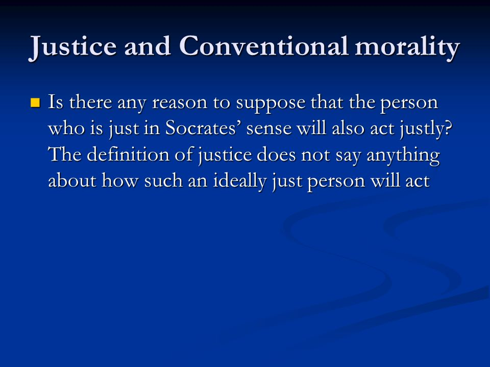 Justice and Conventional morality Is there any reason to suppose that the person who is just in Socrates' sense will also act justly.