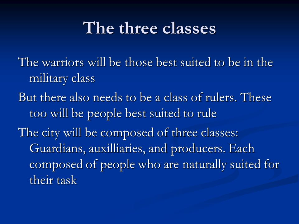 The three classes The warriors will be those best suited to be in the military class But there also needs to be a class of rulers.