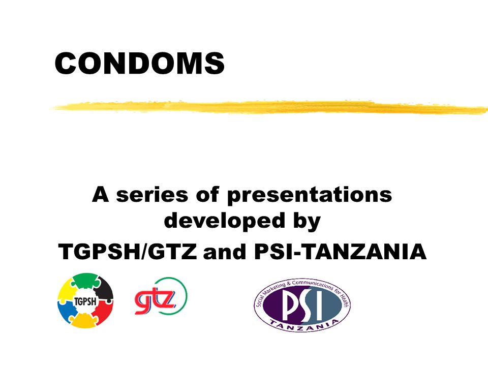 CONDOMS A series of presentations developed by TGPSH/GTZ and PSI-TANZANIA