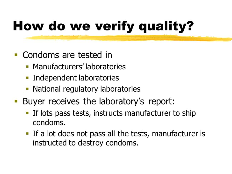 How do we verify quality?  Condoms are tested in  Manufacturers' laboratories  Independent laboratories  National regulatory laboratories  Buyer