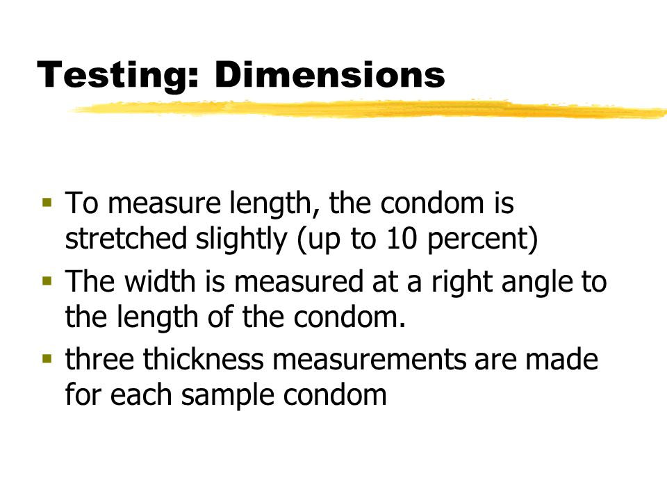 Testing: Dimensions  To measure length, the condom is stretched slightly (up to 10 percent)  The width is measured at a right angle to the length of the condom.