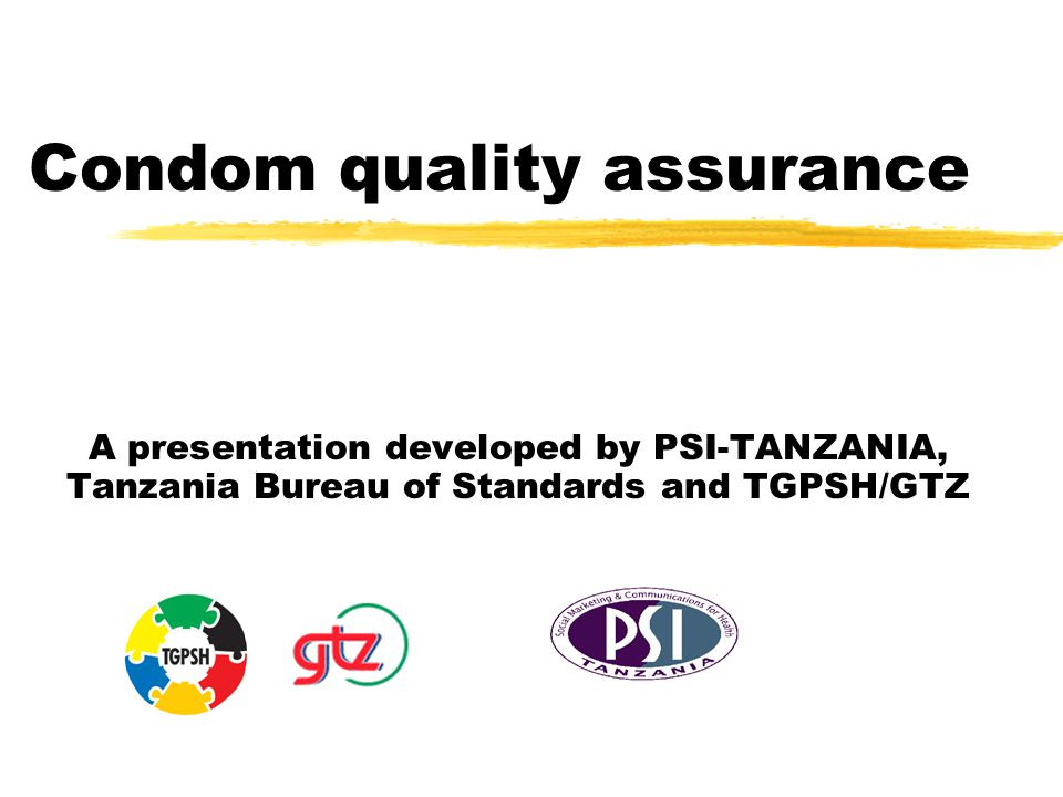 Condom quality assurance A presentation developed by PSI-TANZANIA, Tanzania Bureau of Standards and TGPSH/GTZ