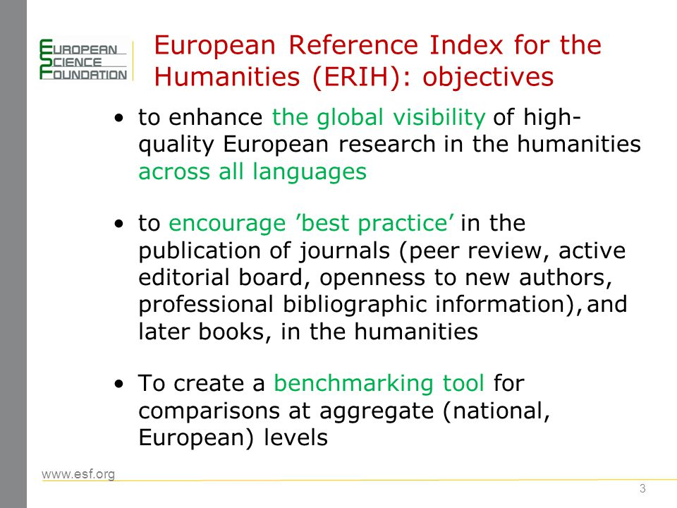 www.esf.org 14 Beyond ERIH: Recommendations of the meeting ERIH focused on humanities; include social sciences Develop ERIH from lists of journals into a database including references and supported by underlying bibliographic data Build upon institutional repositories (universities) and national data bases (e.g.