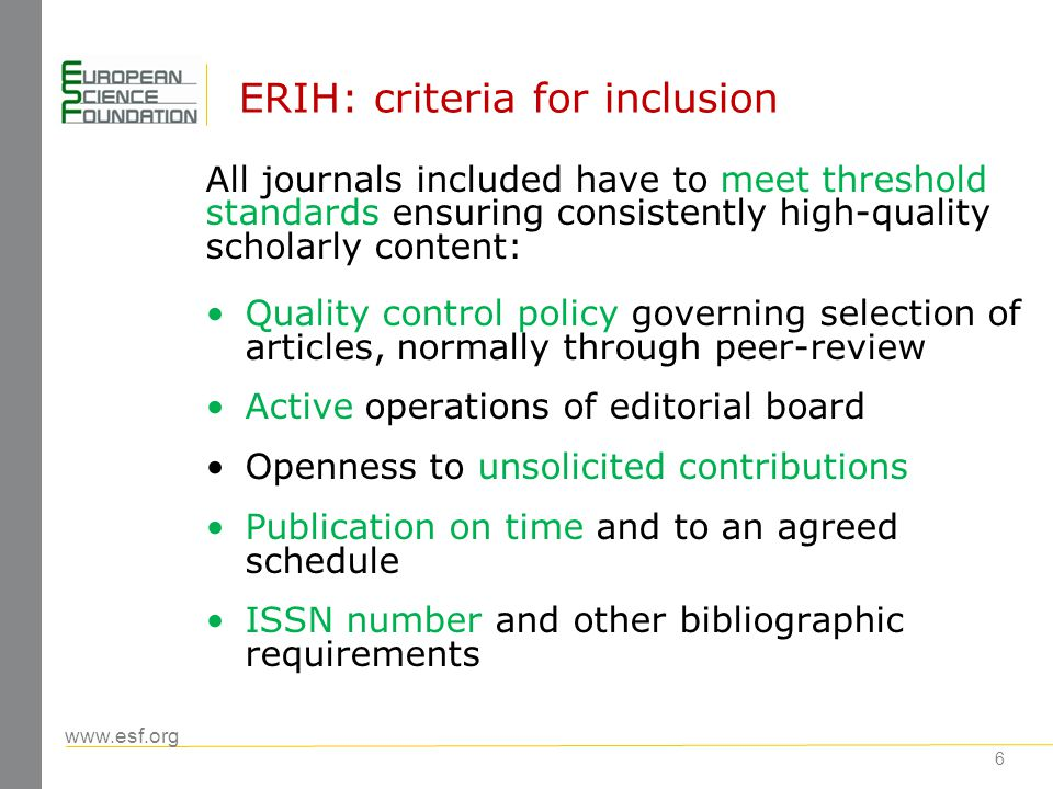 www.esf.org 6 ERIH: criteria for inclusion All journals included have to meet threshold standards ensuring consistently high-quality scholarly content: Quality control policy governing selection of articles, normally through peer-review Active operations of editorial board Openness to unsolicited contributions Publication on time and to an agreed schedule ISSN number and other bibliographic requirements