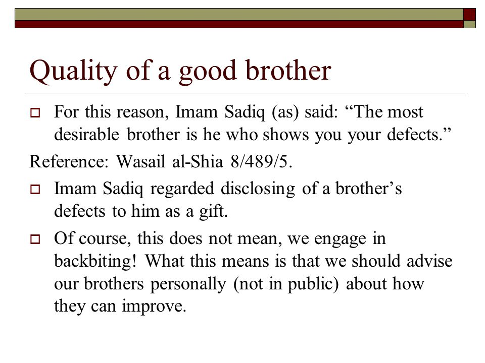 Quality of a good brother  For this reason, Imam Sadiq (as) said: The most desirable brother is he who shows you your defects. Reference: Wasail al-Shia 8/489/5.