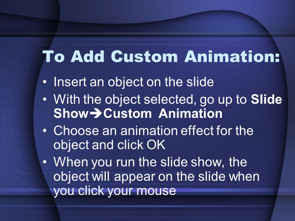 To Add Custom Animation: Insert an object on the slide With the object selected, go up to Slide Show  Custom Animation Choose an animation effect for