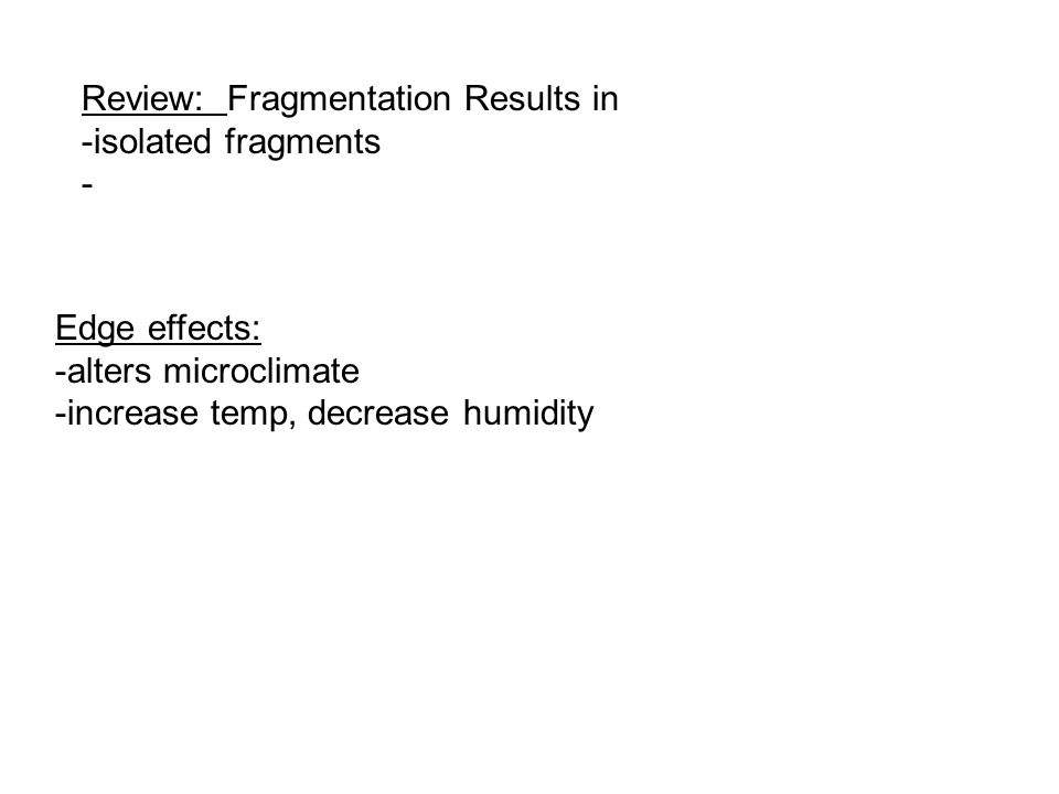 Review: Fragmentation Results in -isolated fragments - Edge effects: -alters microclimate -increase temp, decrease humidity