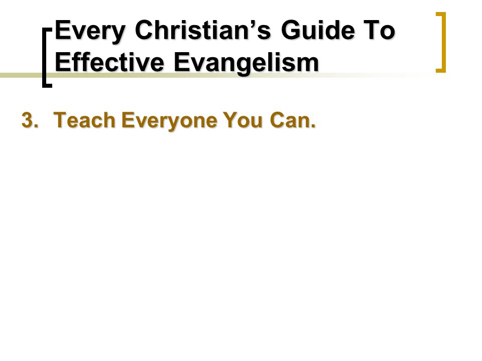 Every Christian's Guide To Effective Evangelism 3.Teach Everyone You Can.