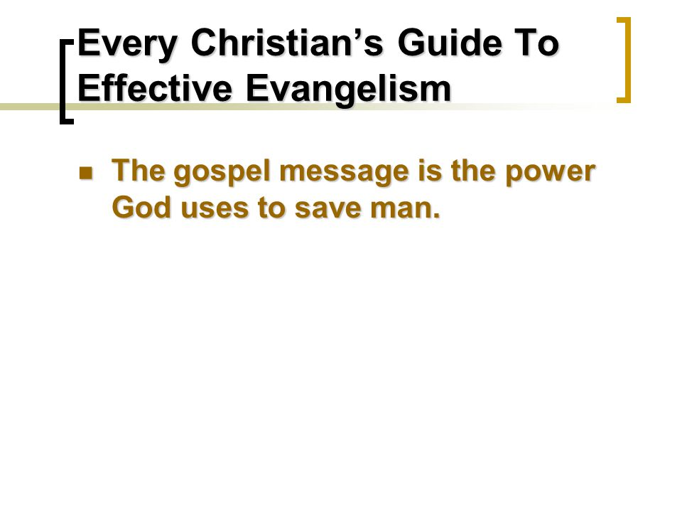 Every Christian's Guide To Effective Evangelism The gospel message is the power God uses to save man.