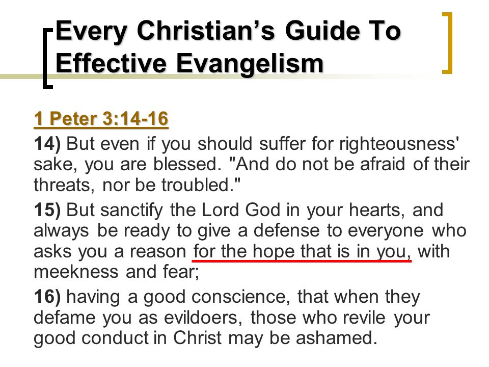 Every Christian's Guide To Effective Evangelism 1 Peter 3:14-16 14) But even if you should suffer for righteousness sake, you are blessed.