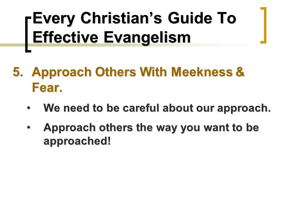 Every Christian's Guide To Effective Evangelism 5.Approach Others With Meekness & Fear.