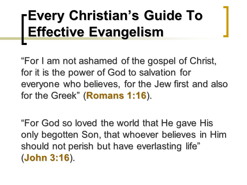 Every Christian's Guide To Effective Evangelism For I am not ashamed of the gospel of Christ, for it is the power of God to salvation for everyone who believes, for the Jew first and also for the Greek (Romans 1:16).