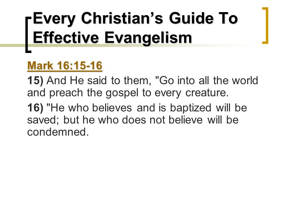 Every Christian's Guide To Effective Evangelism Mark 16:15-16 15) And He said to them, Go into all the world and preach the gospel to every creature.