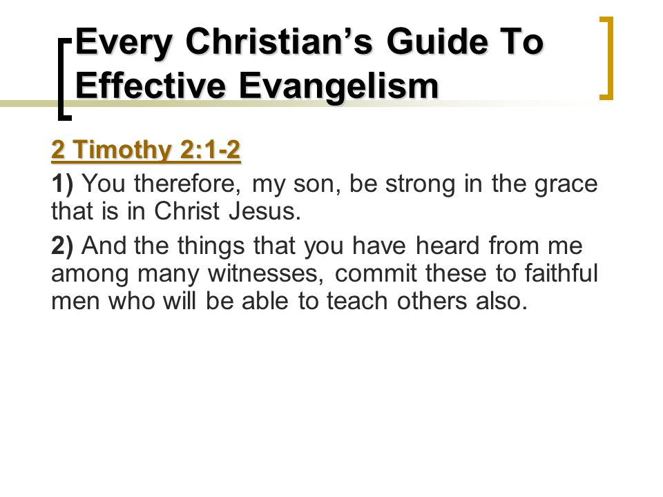 Every Christian's Guide To Effective Evangelism 2 Timothy 2:1-2 1) You therefore, my son, be strong in the grace that is in Christ Jesus.