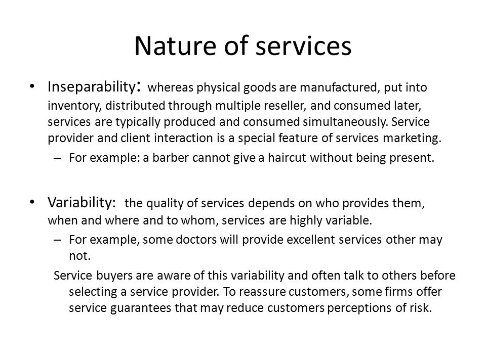Nature of services Inseparability : whereas physical goods are manufactured, put into inventory, distributed through multiple reseller, and consumed l