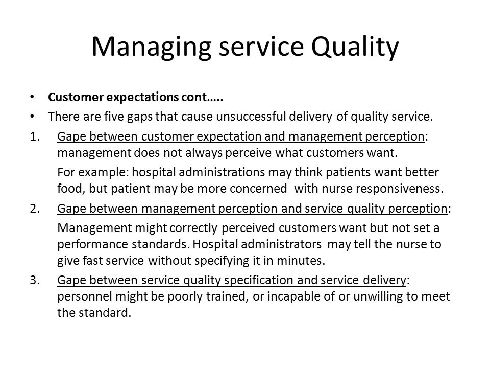 Managing service Quality Customer expectations cont….. There are five gaps that cause unsuccessful delivery of quality service. 1.Gape between custome