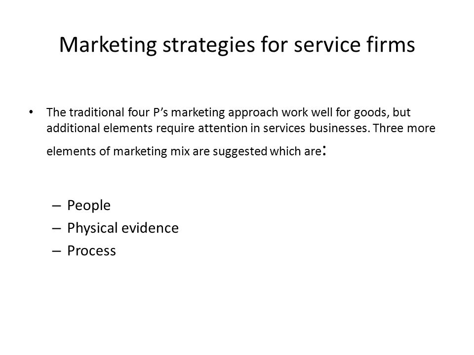 Marketing strategies for service firms People An essential ingredient to any service provision is the use of appropriate staff and people.