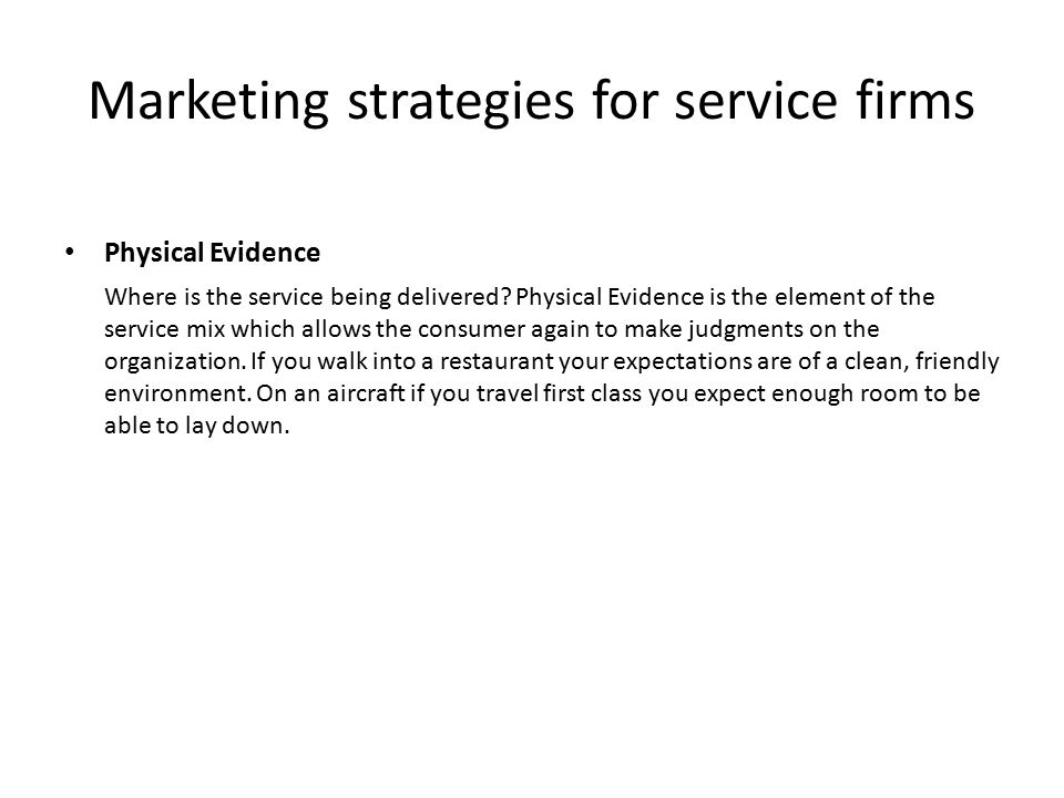 Marketing strategies for service firms Physical Evidence Where is the service being delivered? Physical Evidence is the element of the service mix whi