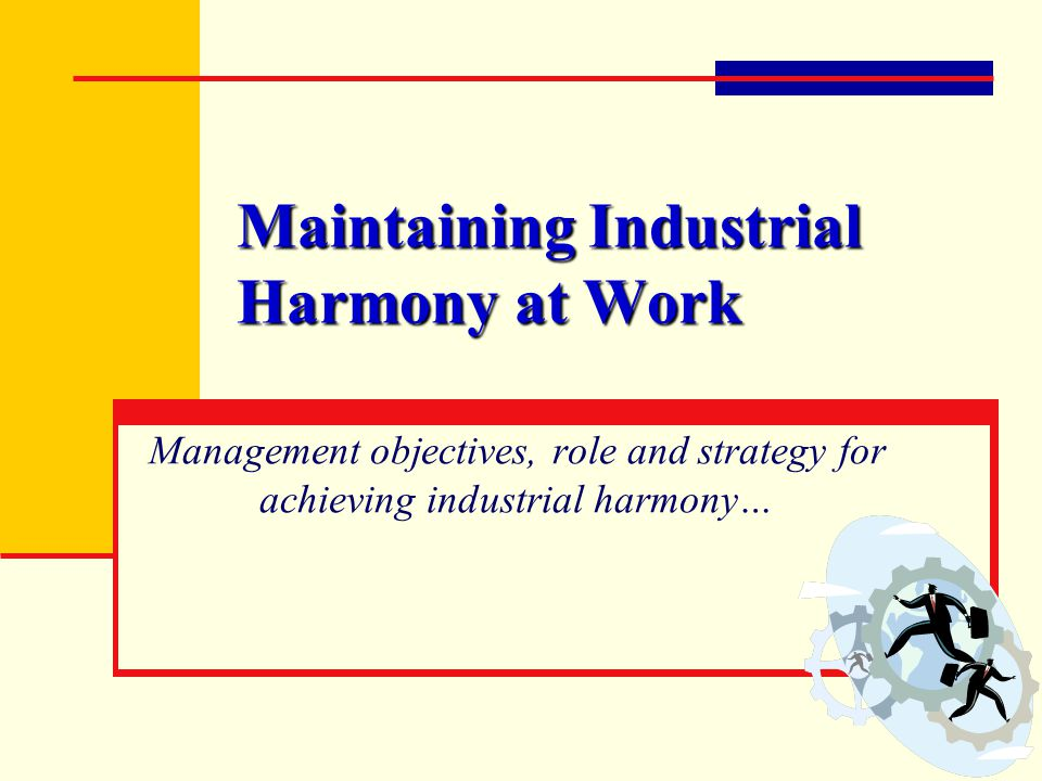 Maintaining Industrial Harmony at Work Management objectives, role and strategy for achieving industrial harmony…
