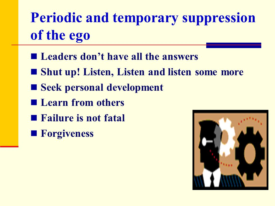 Periodic and temporary suppression of the ego Leaders don't have all the answers Shut up! Listen, Listen and listen some more Seek personal developmen