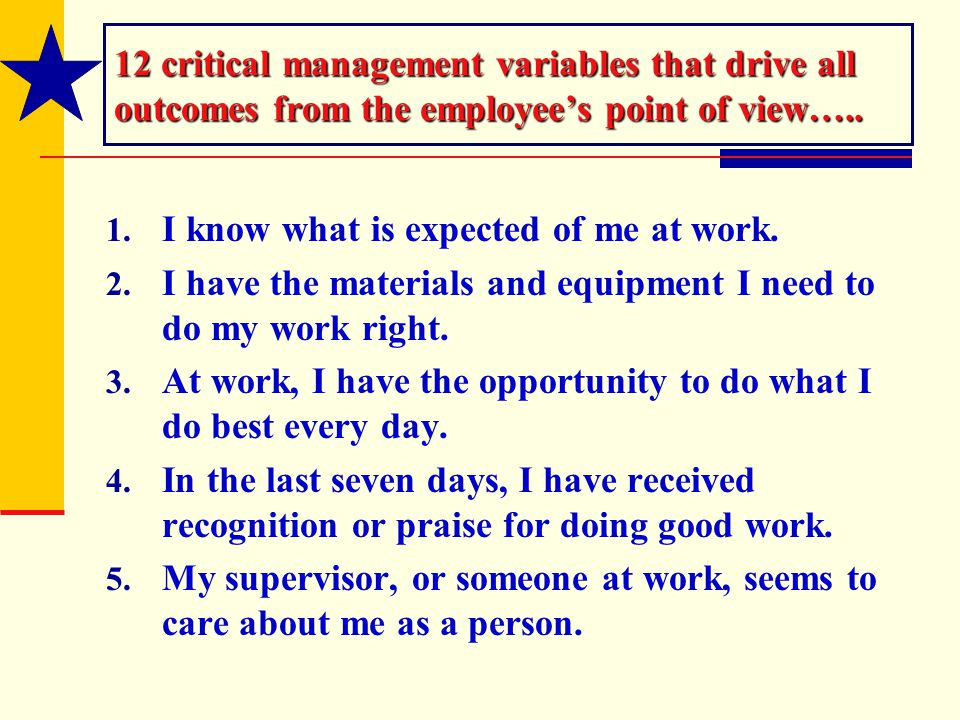 12 critical management variables that drive all outcomes from the employee's point of view….. 1. I know what is expected of me at work. 2. I have the