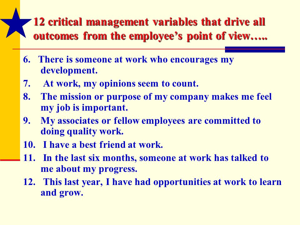12 critical management variables that drive all outcomes from the employee's point of view….. 6. There is someone at work who encourages my developmen