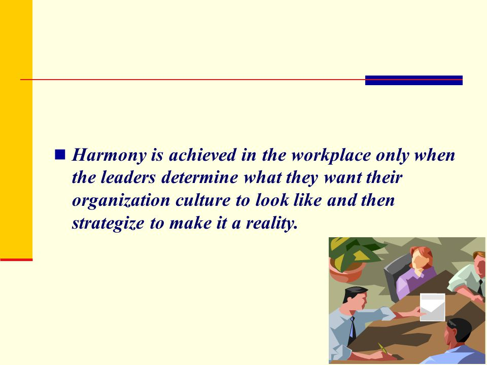 Harmony is achieved in the workplace only when the leaders determine what they want their organization culture to look like and then strategize to mak